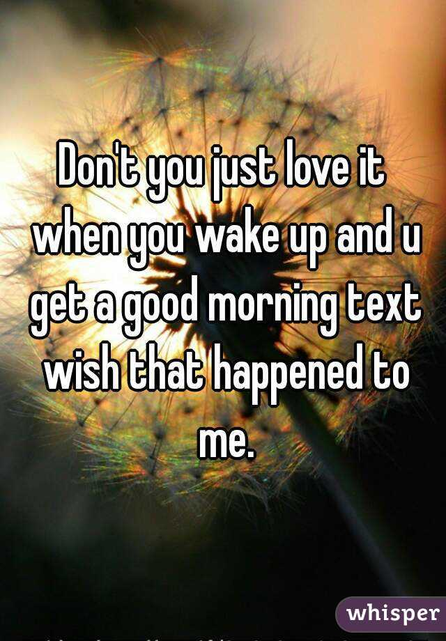 Don't you just love it when you wake up and u get a good morning text wish that happened to me.