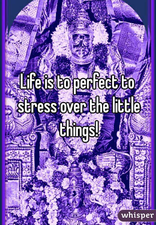 Life is to perfect to stress over the little things!