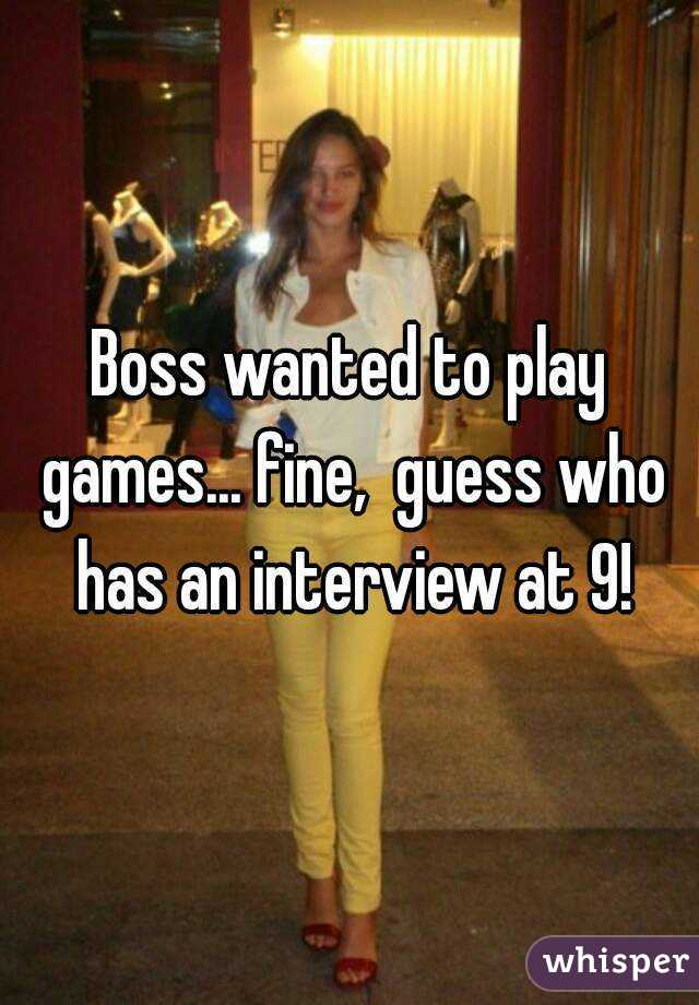 Boss wanted to play games... fine,  guess who has an interview at 9!