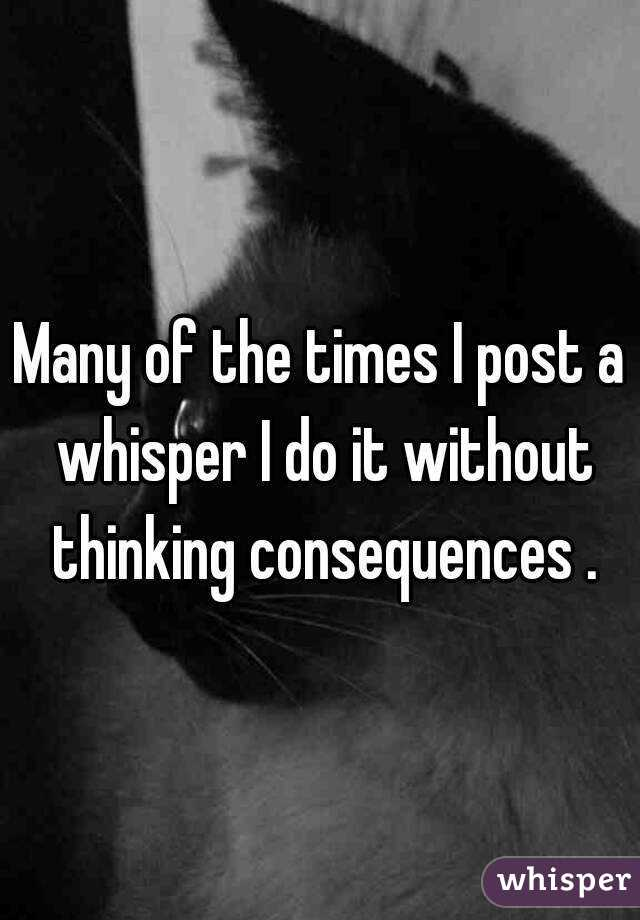 Many of the times I post a whisper I do it without thinking consequences .