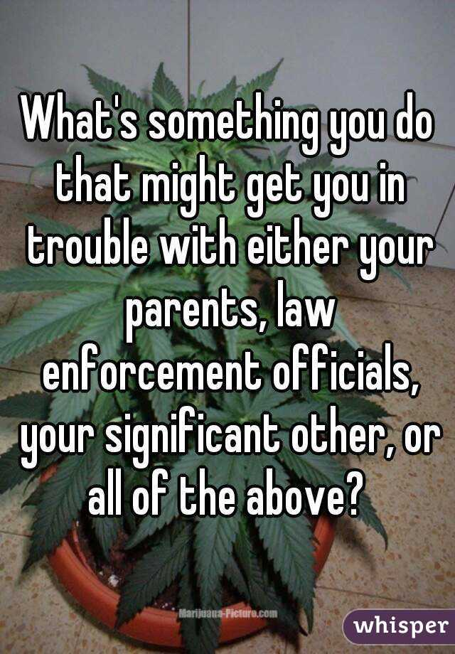 What's something you do that might get you in trouble with either your parents, law enforcement officials, your significant other, or all of the above?
