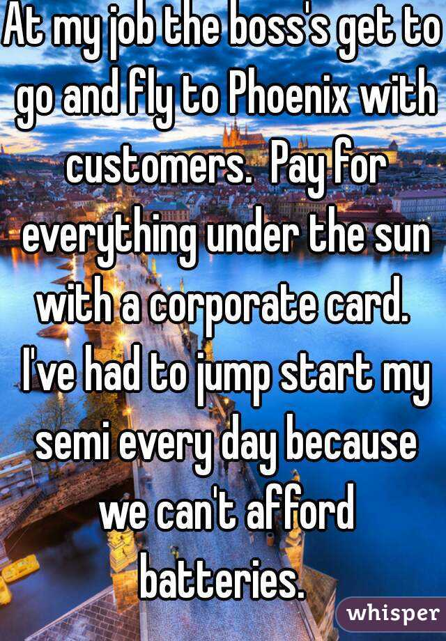 At my job the boss's get to go and fly to Phoenix with customers.  Pay for everything under the sun with a corporate card.  I've had to jump start my semi every day because we can't afford batteries.