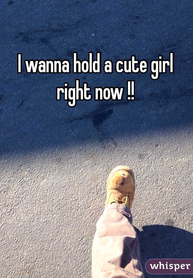 I wanna hold a cute girl right now !!