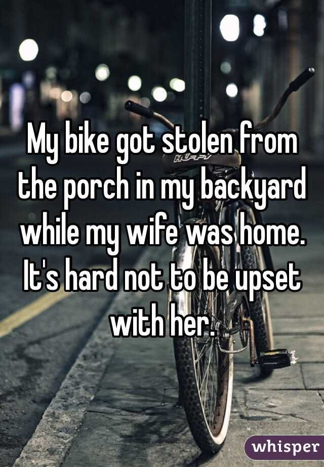 My bike got stolen from the porch in my backyard while my wife was home. It's hard not to be upset with her.