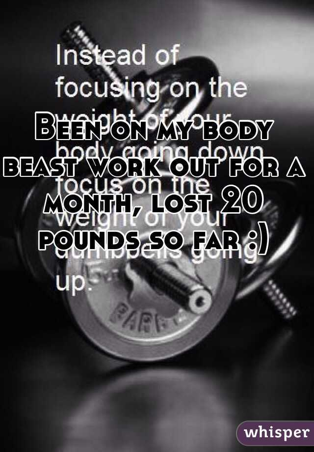 Been on my body beast work out for a month, lost 20 pounds so far :)
