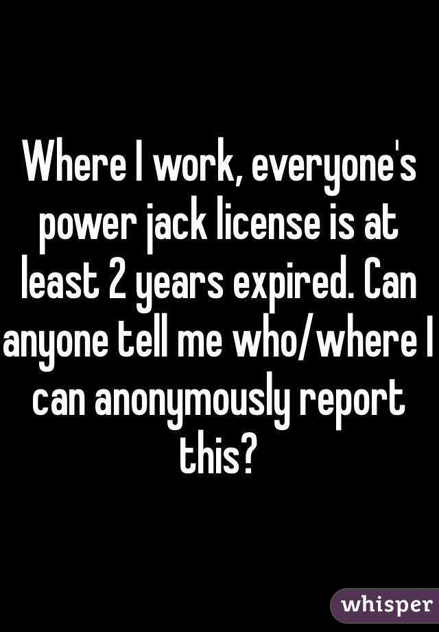 Where I work, everyone's power jack license is at least 2 years expired. Can anyone tell me who/where I can anonymously report this?