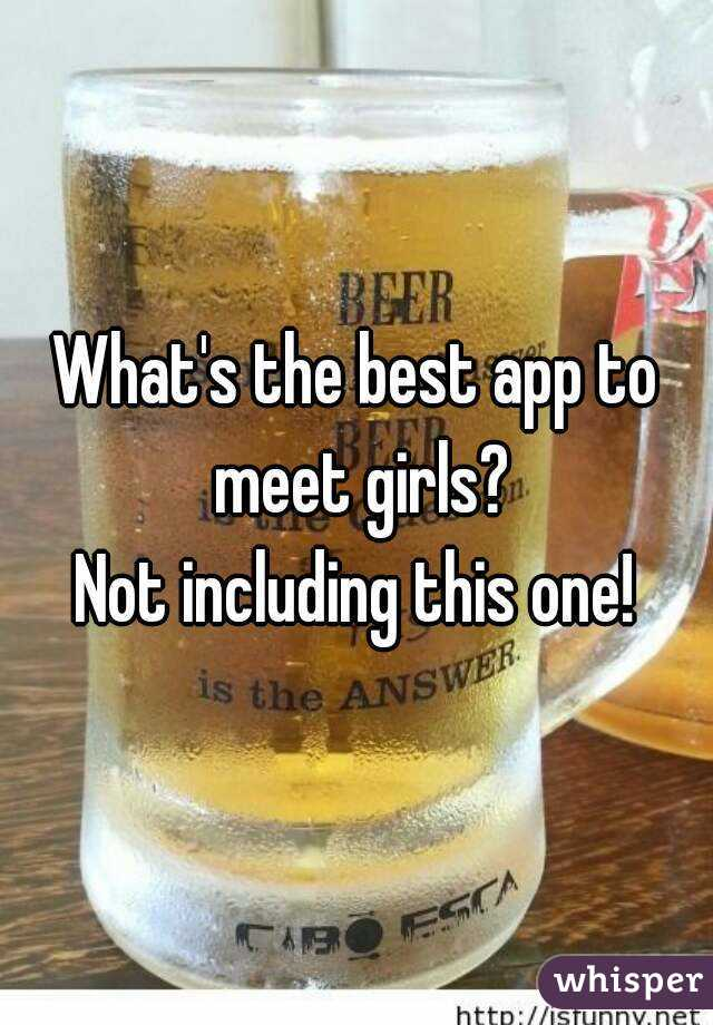 What's the best app to meet girls? Not including this one!