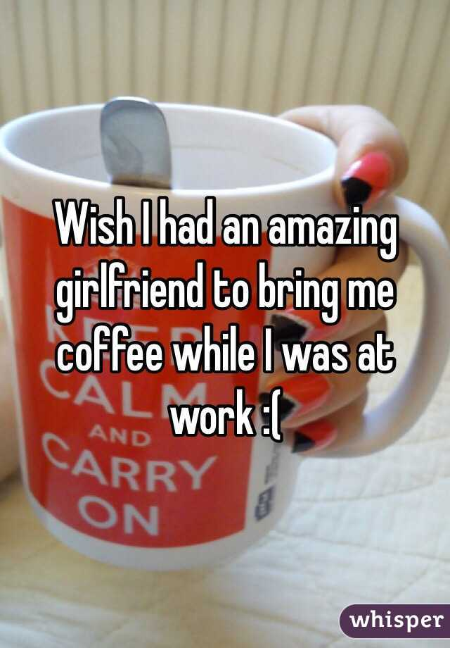 Wish I had an amazing girlfriend to bring me coffee while I was at work :(