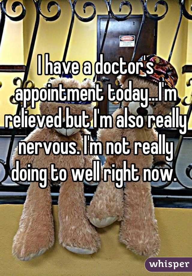I have a doctor's appointment today...I'm relieved but I'm also really nervous. I'm not really doing to well right now.