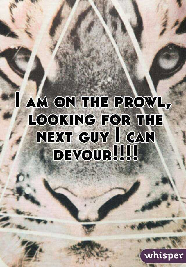 I am on the prowl, looking for the next guy I can devour!!!!