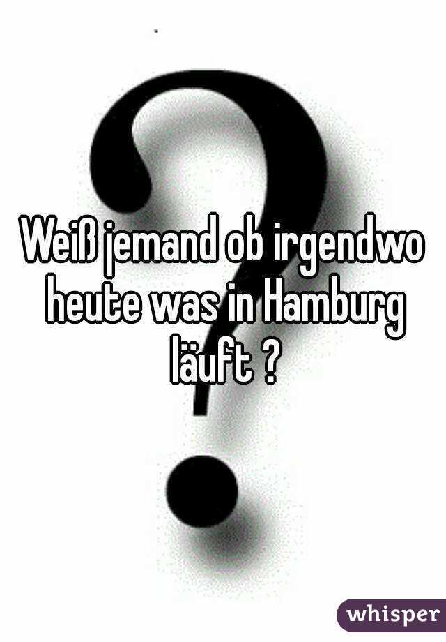 Weiß jemand ob irgendwo heute was in Hamburg läuft ?