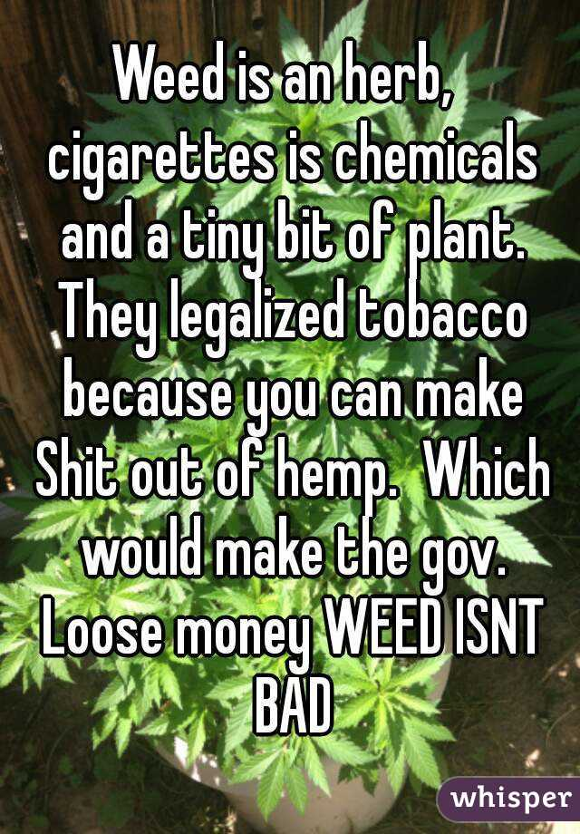 Weed is an herb,  cigarettes is chemicals and a tiny bit of plant. They legalized tobacco because you can make Shit out of hemp.  Which would make the gov. Loose money WEED ISNT BAD
