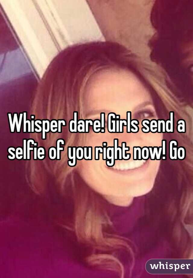 Whisper dare! Girls send a selfie of you right now! Go