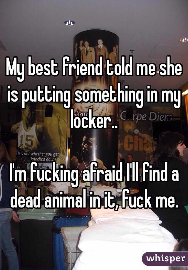 My best friend told me she is putting something in my locker..   I'm fucking afraid I'll find a dead animal in it, fuck me.