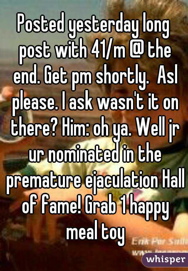 Posted yesterday long post with 41/m @ the end. Get pm shortly.  Asl please. I ask wasn't it on there? Him: oh ya. Well jr ur nominated in the premature ejaculation Hall of fame! Grab 1 happy meal toy