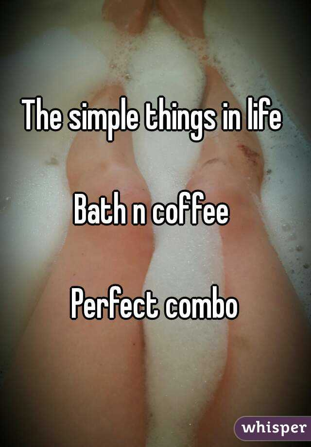 The simple things in life   Bath n coffee   Perfect combo