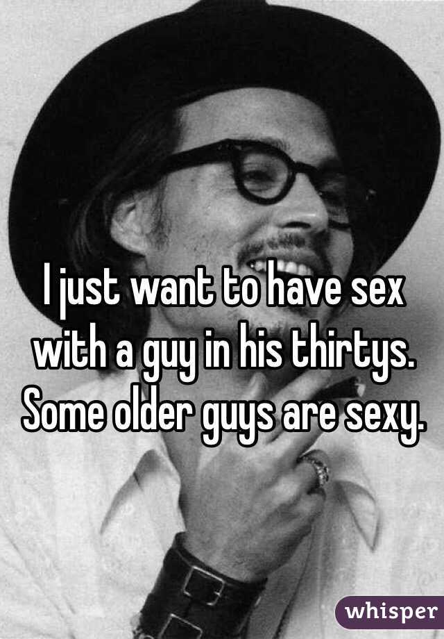 I just want to have sex with a guy in his thirtys. Some older guys are sexy.