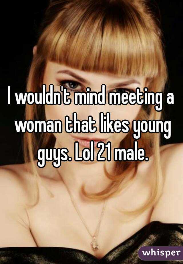 I wouldn't mind meeting a woman that likes young guys. Lol 21 male.