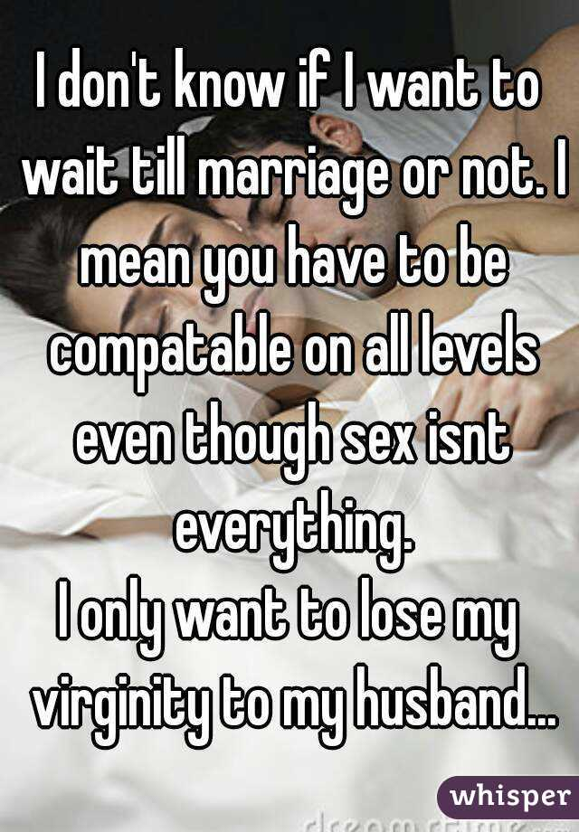 I don't know if I want to wait till marriage or not. I mean you have to be compatable on all levels even though sex isnt everything. I only want to lose my virginity to my husband...