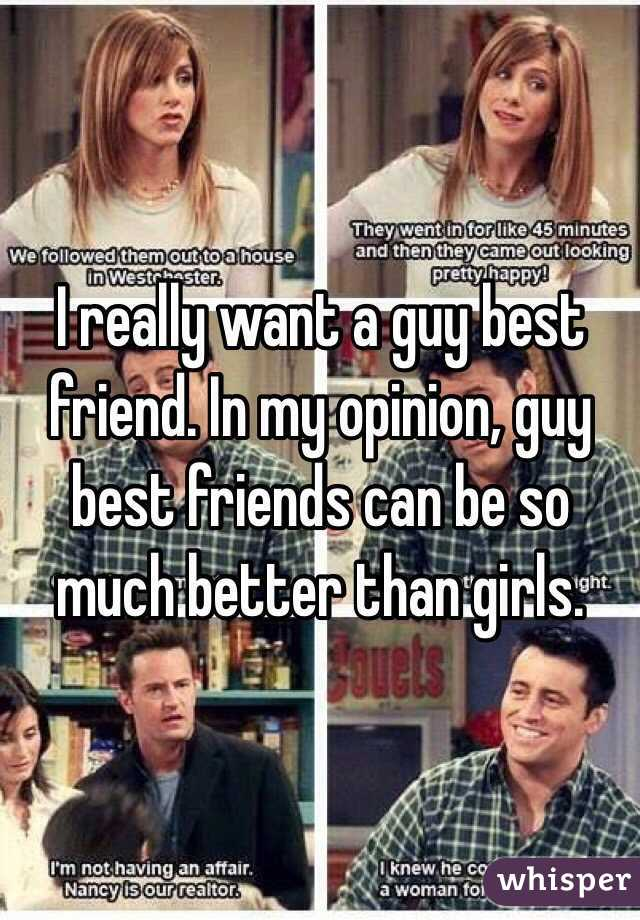 I really want a guy best friend. In my opinion, guy best friends can be so much better than girls.