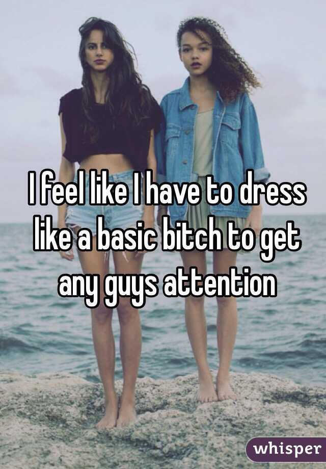 I feel like I have to dress like a basic bitch to get any guys attention