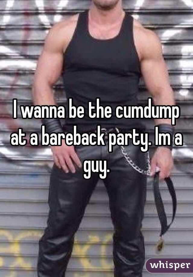 I wanna be the cumdump at a bareback party. Im a guy.