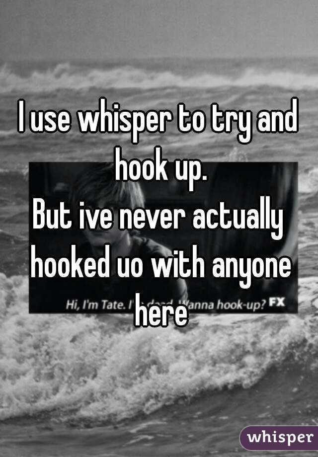 I use whisper to try and hook up. But ive never actually hooked uo with anyone here