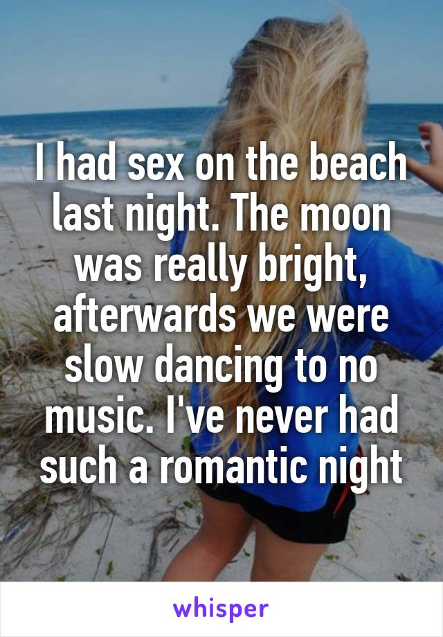 I had sex on the beach last night. The moon was really bright, afterwards we were slow dancing to no music. I've never had such a romantic night