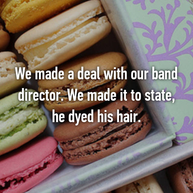 We made a deal with our band director. We made it to state, he dyed his hair.