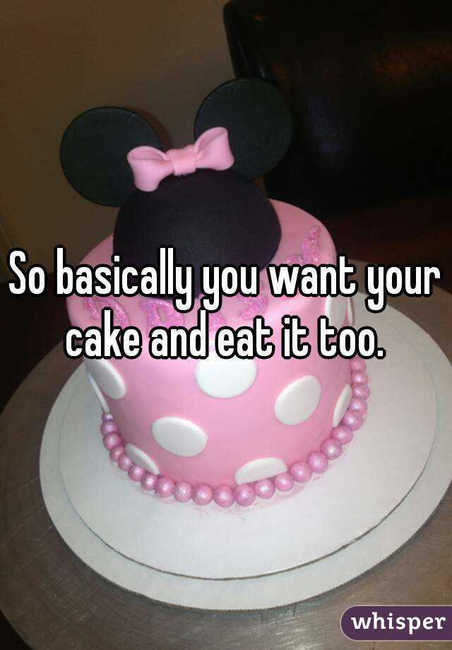 you want your cake and eat it too