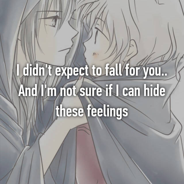 I didn't expect to fall for you.. And I'm not sure if I can hide these feelings