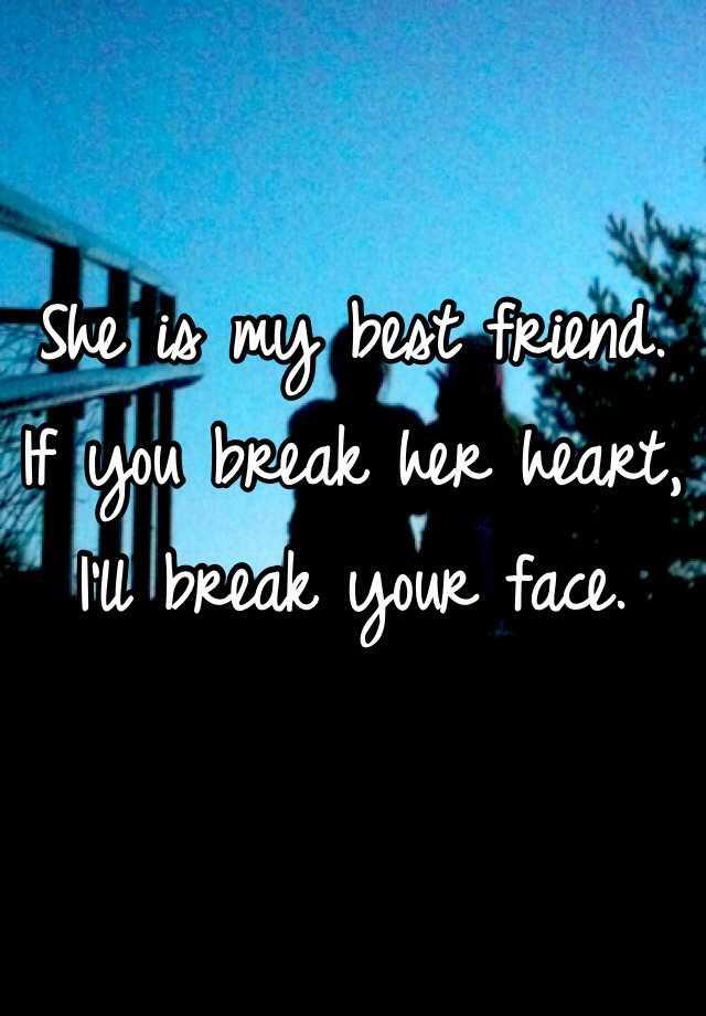 She Is My Best Friend If You Break Her Heart I Ll Break Your Face