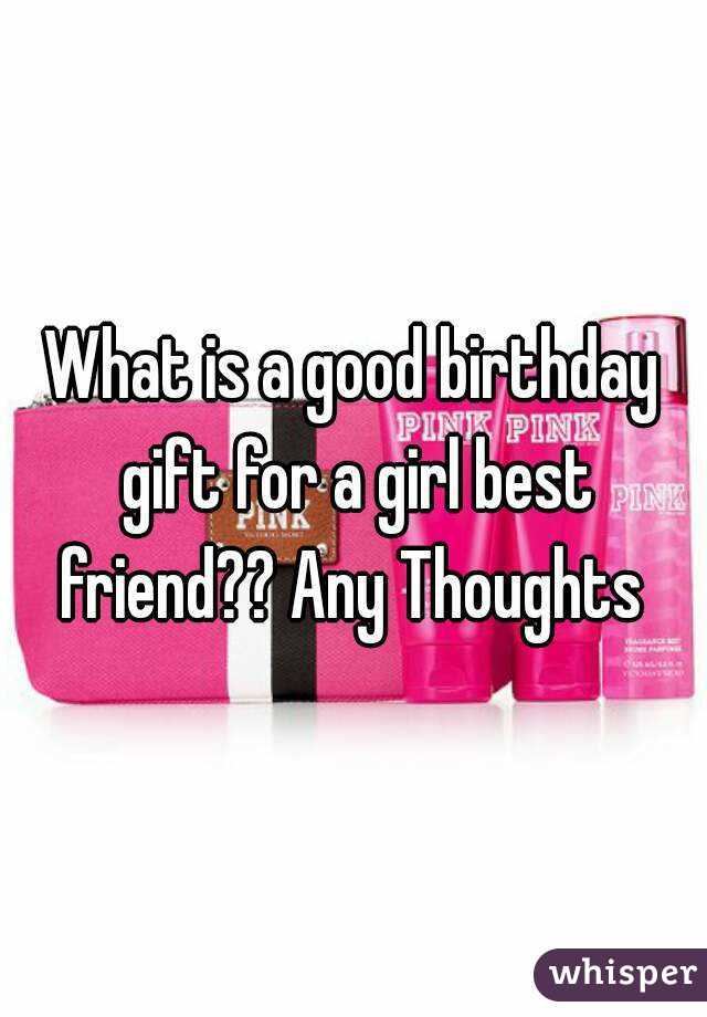 What Is A Good Birthday Gift For Girl Best Friend Any Thoughts