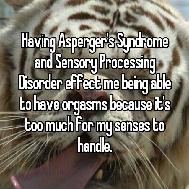 Having Asperger's Syndrome and Sensory Processing Disorder effect me being able to have orgasms because it's too much for my senses to handle.