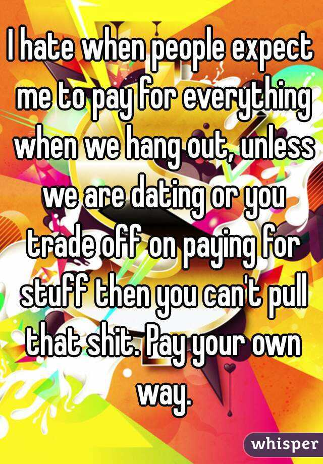 I hate when people expect me to pay for everything when we hang out ...