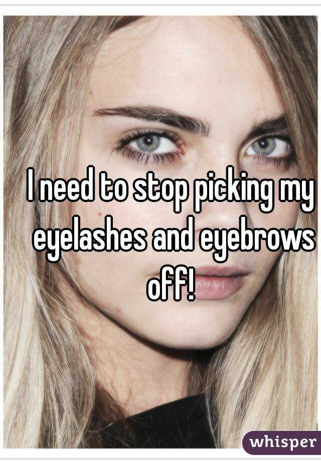 I Need To Stop Picking My Eyelashes And Eyebrows Off
