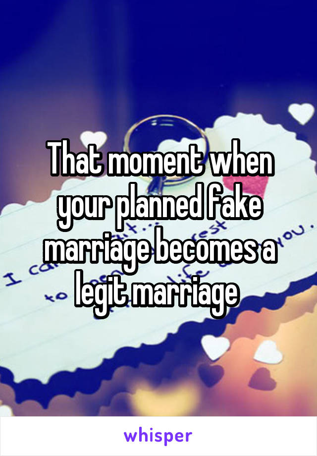 That moment when your planned fake marriage becomes a legit marriage