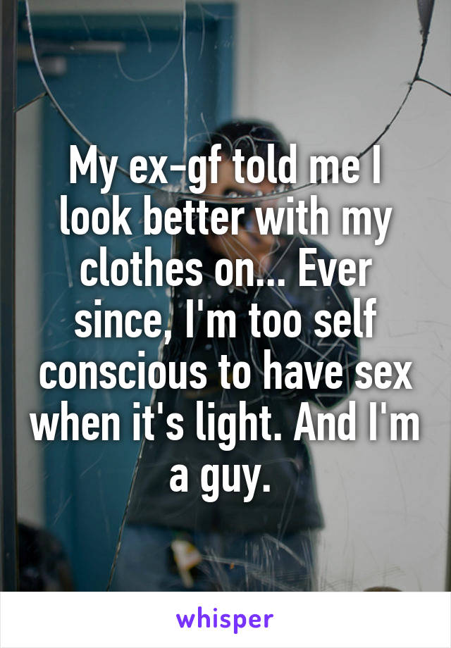 My ex-gf told me I look better with my clothes on... Ever since, I'm too self conscious to have sex when it's light. And I'm a guy.