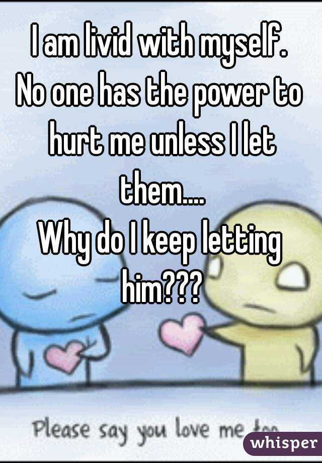 Hurt keep letting him do why me i Let Go
