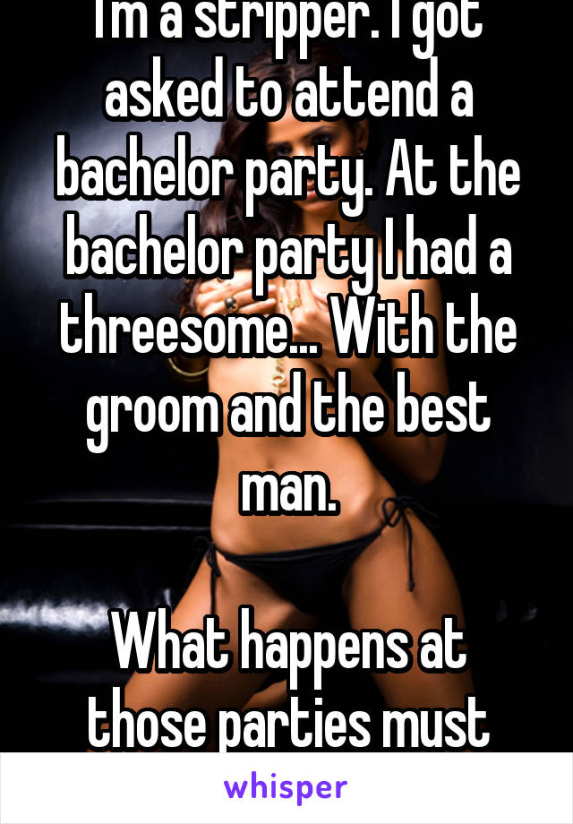 I'm a stripper. I got asked to attend a bachelor party. At the bachelor party I had a threesome... With the groom and the best man.  What happens at those parties must stay at them!