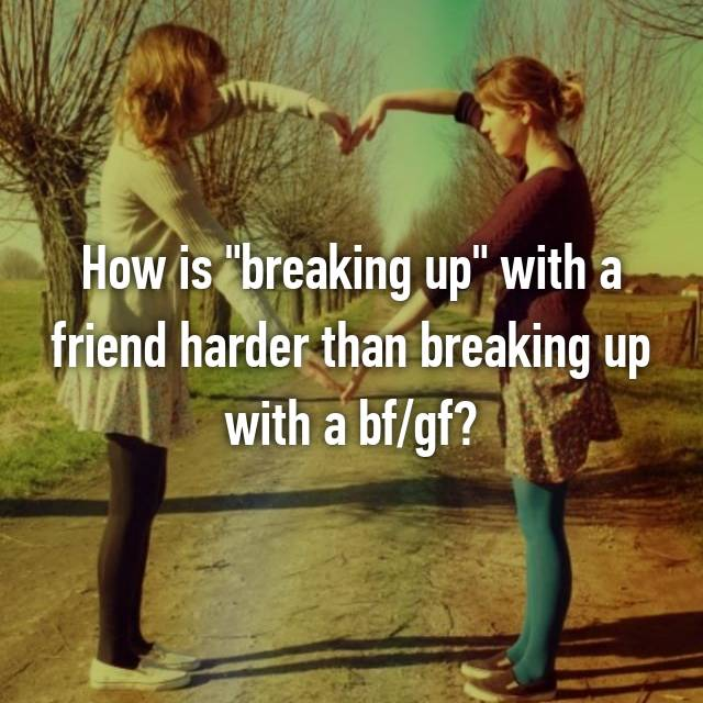 "How is ""breaking up"" with a friend harder than breaking up with a bf/gf?"