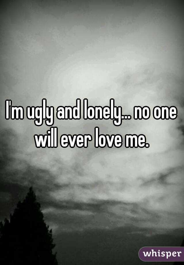 Im ugly and lonely no one will ever love me.