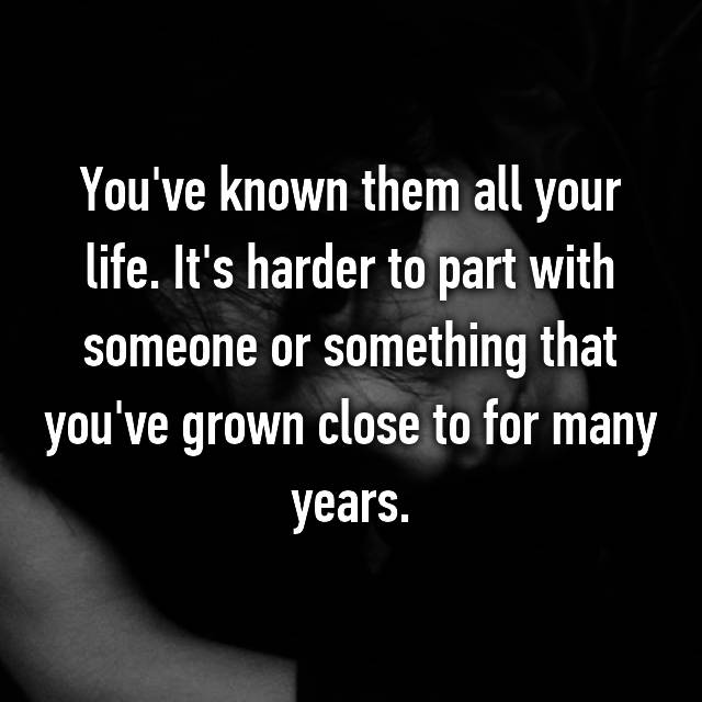 You've known them all your life. It's harder to part with someone or something that you've grown close to for many years.
