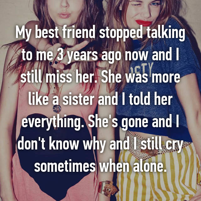My best friend stopped talking to me 3 years ago now and I still miss her. She was more like a sister and I told her everything. She's gone and I don't know why and I still cry sometimes when alone.