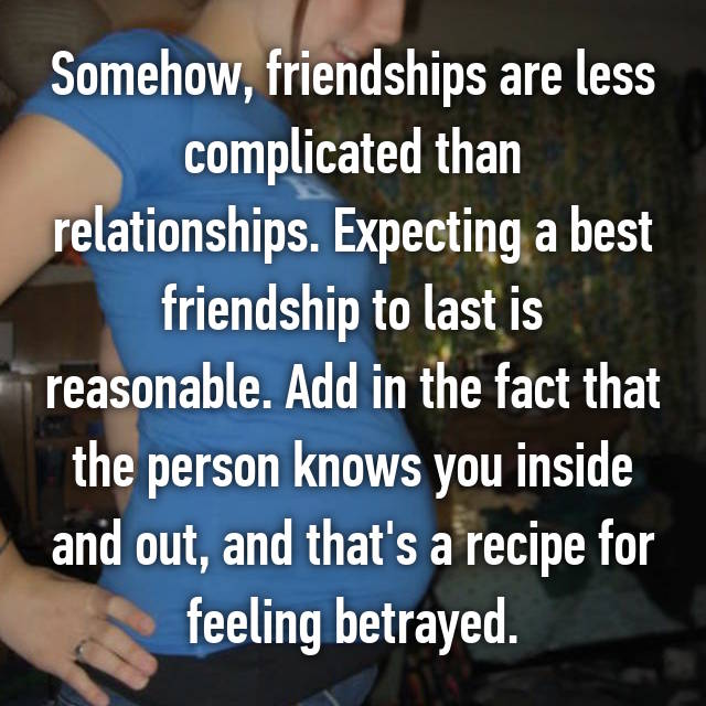 Somehow, friendships are less complicated than relationships. Expecting a best friendship to last is reasonable. Add in the fact that the person knows you inside and out, and that's a recipe for feeling betrayed.