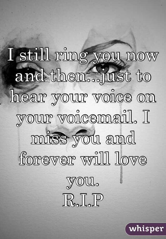 I Still Ring You Now And Then...just To Hear Your Voice On Your Voicemail.  I Miss You And Forever ...