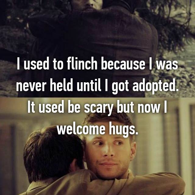 I used to flinch because I was never held until I got adopted. It used be scary but now I welcome hugs.