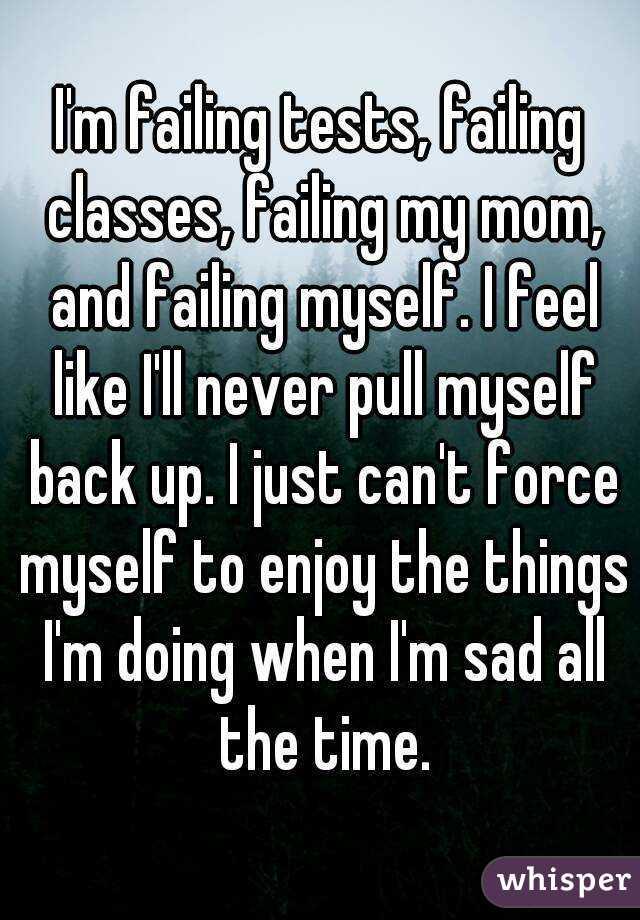 I'm failing tests, failing classes, failing my mom, and failing myself. I  feel like I'