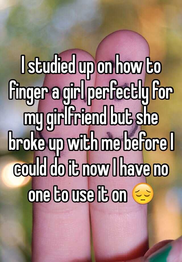 I Studied Up On How To Finger A Girl Perfectly For My Girlfriend But She Broke Up With Me Before I Could Do It Now I Have No One To Use It