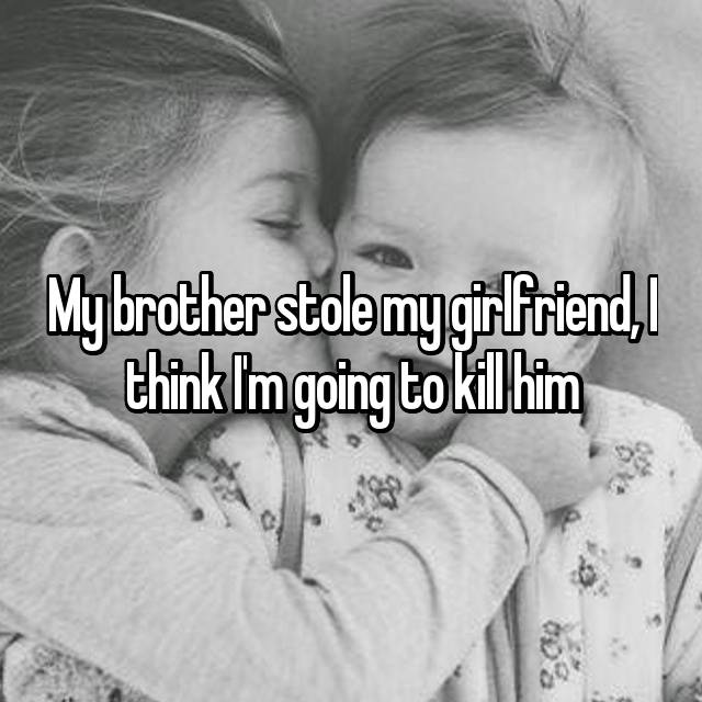 My brother stole my girlfriend, I think I'm going to kill him